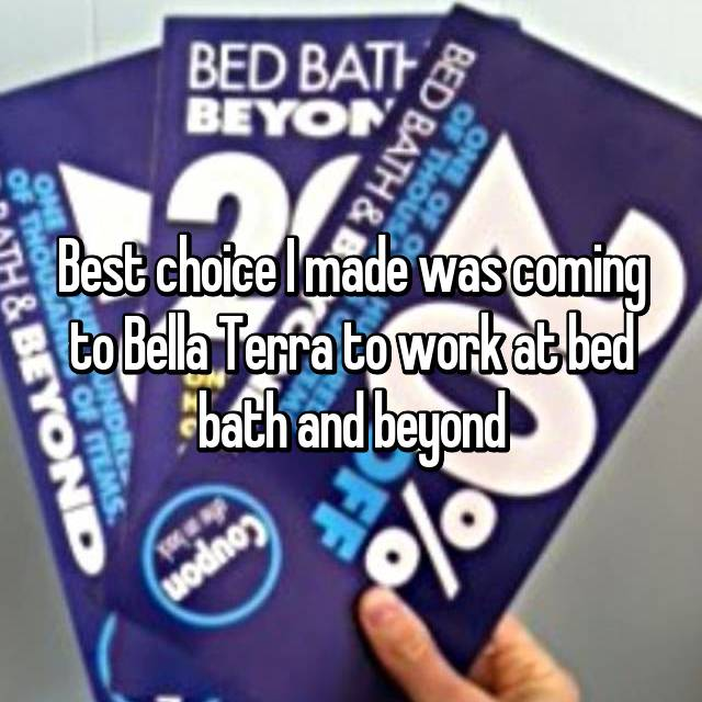 Best choice I made was coming to Bella Terra to work at bed bath and beyond