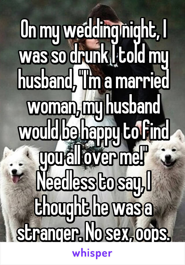 """On my wedding night, I was so drunk I told my husband, """"I'm a married woman, my husband would be happy to find you all over me!"""" Needless to say, I thought he was a stranger. No sex, oops."""