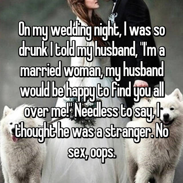 "On my wedding night, I was so drunk I told my husband, ""I'm a married woman, my husband would be happy to find you all over me!"" Needless to say, I thought he was a stranger. No sex, oops."