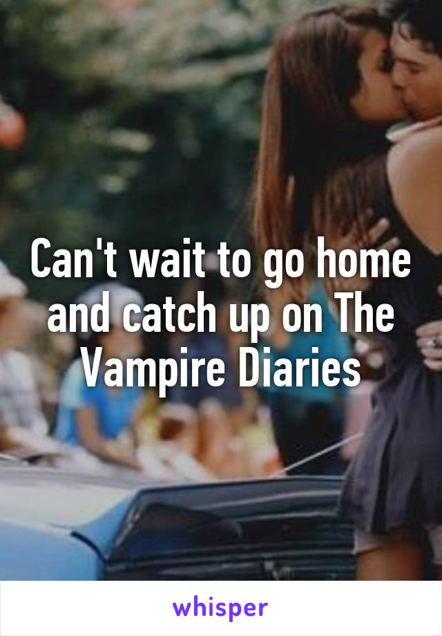 Cant Wait To Go Home And Catch Up On The Vampire Diaries