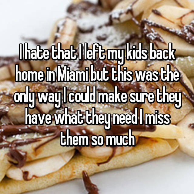 I hate that I left my kids back home in Miami but this was the only way I could make sure they have what they need I miss them so much