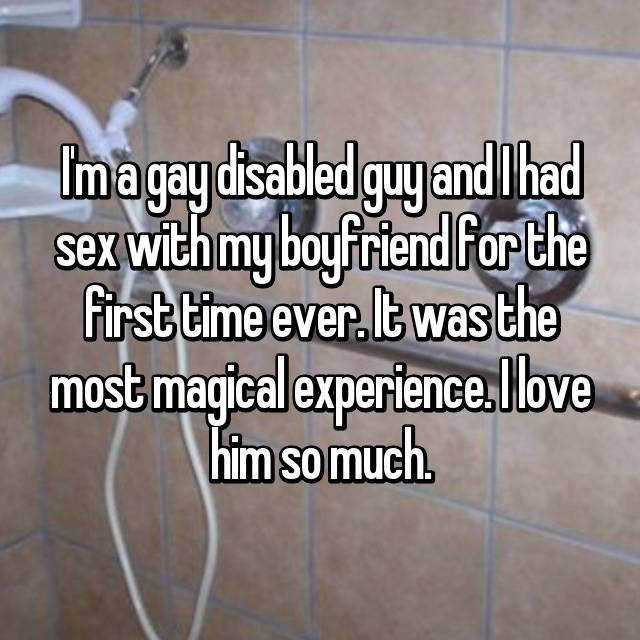 I'm a gay disabled guy and I had sex with my boyfriend for the first time ever. It was the most magical experience. I love him so much.