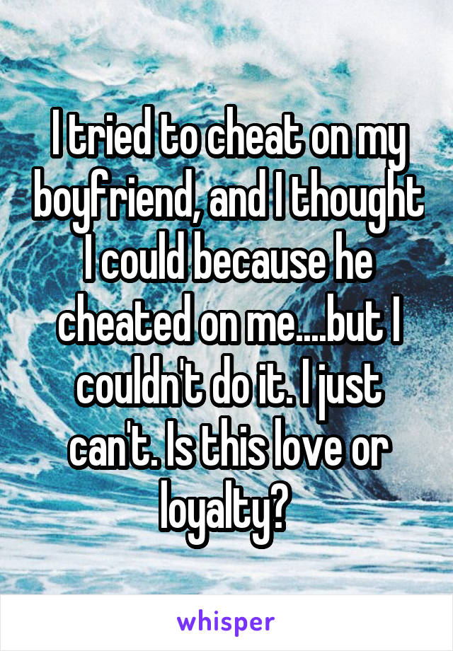 I tried to cheat on my boyfriend, and I thought I could because he cheated on me....but I couldn't do it. I just can't. Is this love or loyalty?