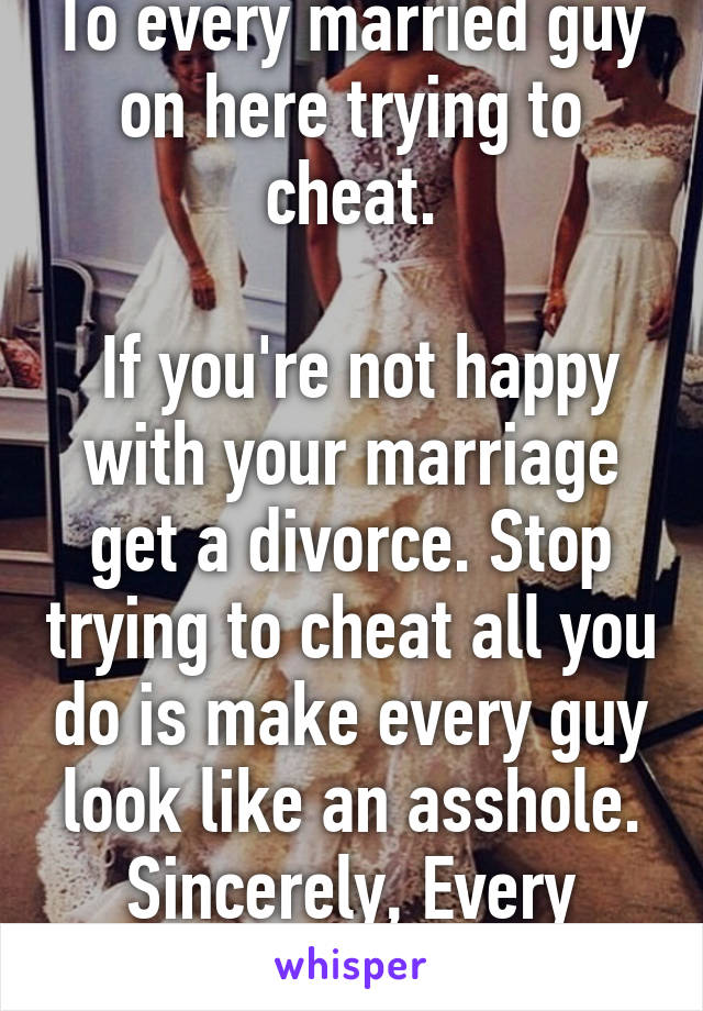 To every married guy on here trying to cheat  If you're not