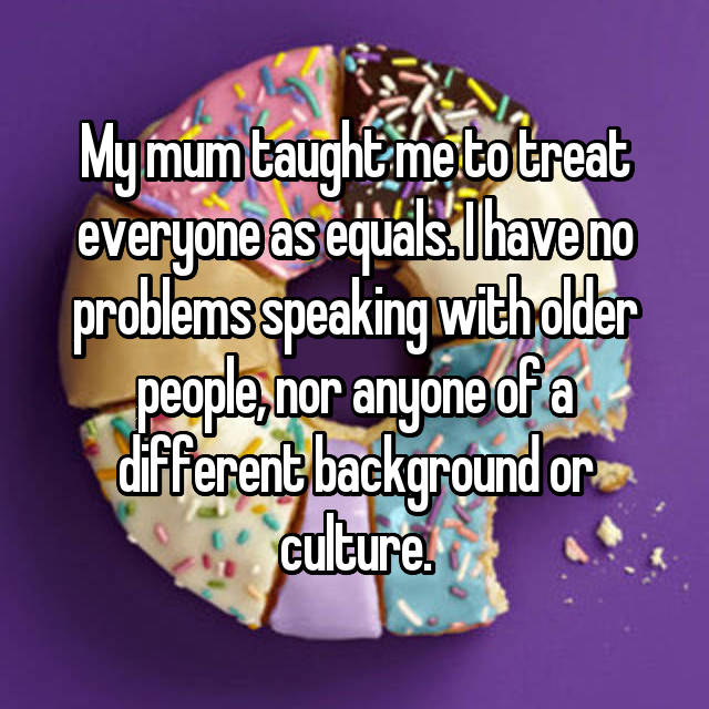 My mum taught me to treat everyone as equals. I have no problems speaking with older people, nor anyone of a different background or culture.