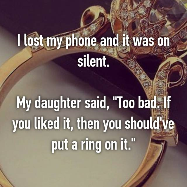 "I lost my phone and it was on silent.  My daughter said, ""Too bad. If you liked it, then you should've put a ring on it."""