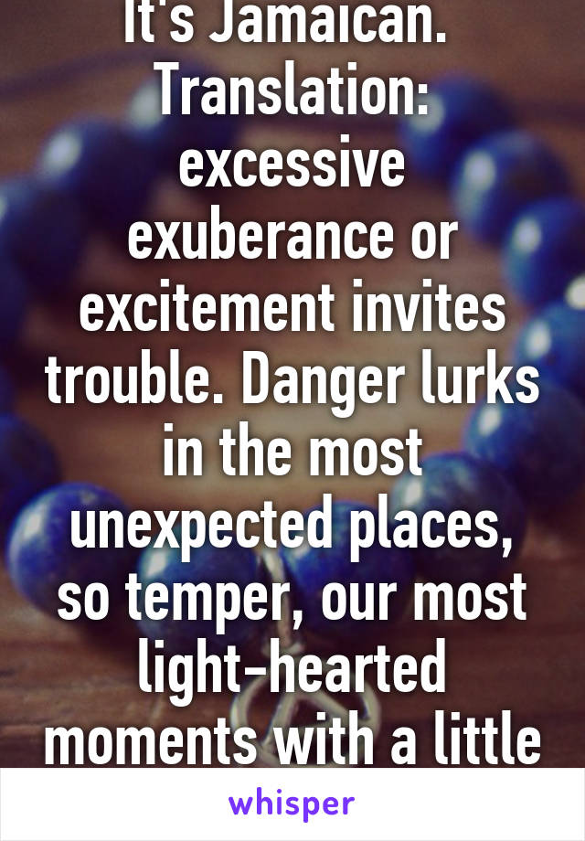 It S Jamaican Translation Excessive Exuberance Or Excitement Invites Trouble Danger Lurks In The Most Unexpected Places