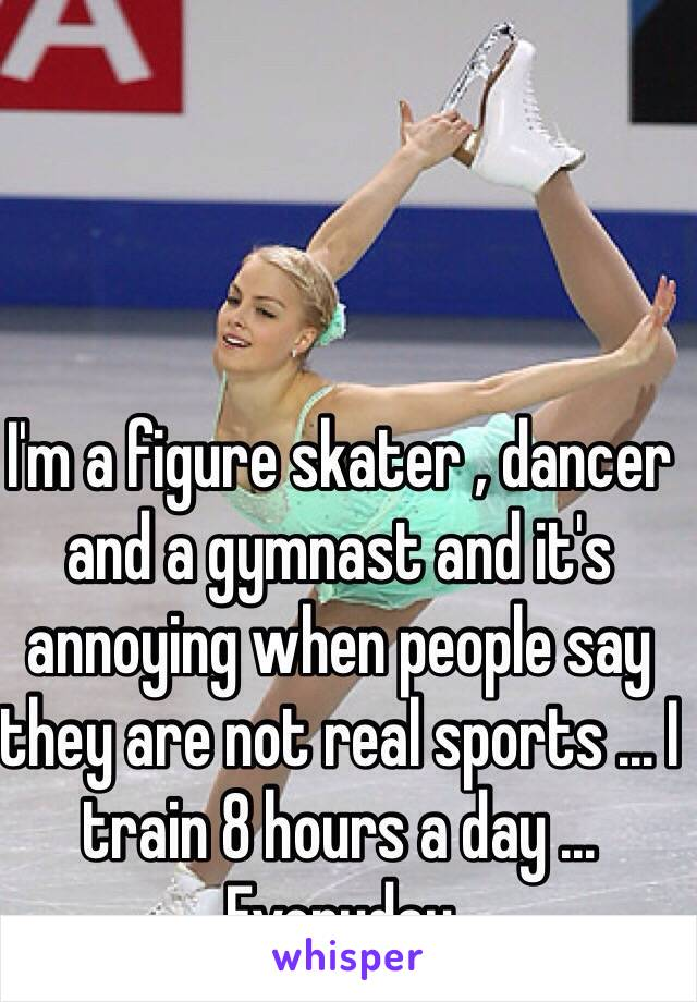 I'm a figure skater , dancer and a gymnast and it's annoying when people say they are not real sports ... I train 8 hours a day ... Everyday