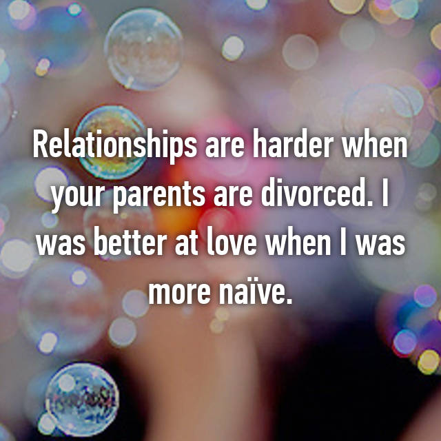 Relationships are harder when your parents are divorced. I was better at love when I was more naïve.