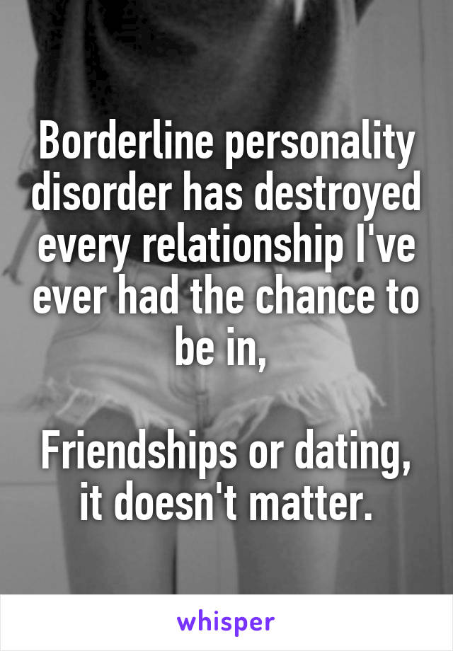 Borderline personality disorder has destroyed every relationship I've ever had the chance to be in,   Friendships or dating, it doesn't matter.