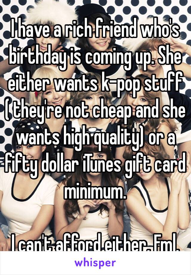 I Have A Rich Friend Whos Birthday Is Coming Up She Either Wants K