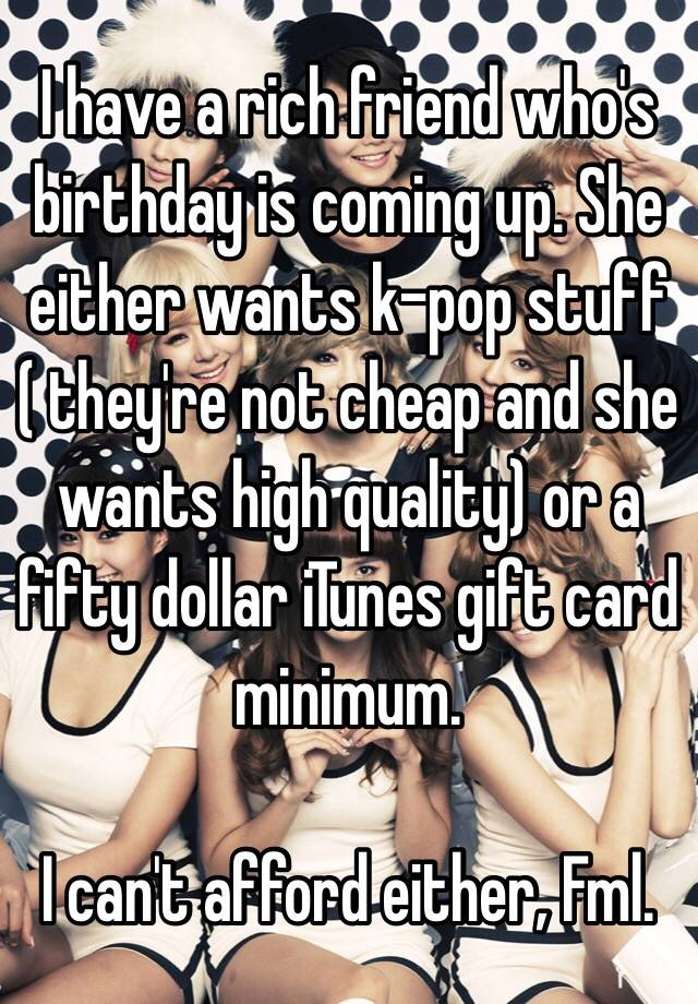 I Have A Rich Friend Whos Birthday Is Coming Up She Either Wants K Pop Stuff Theyre Not Cheap And High Quality Or Fifty Dollar ITunes Gift