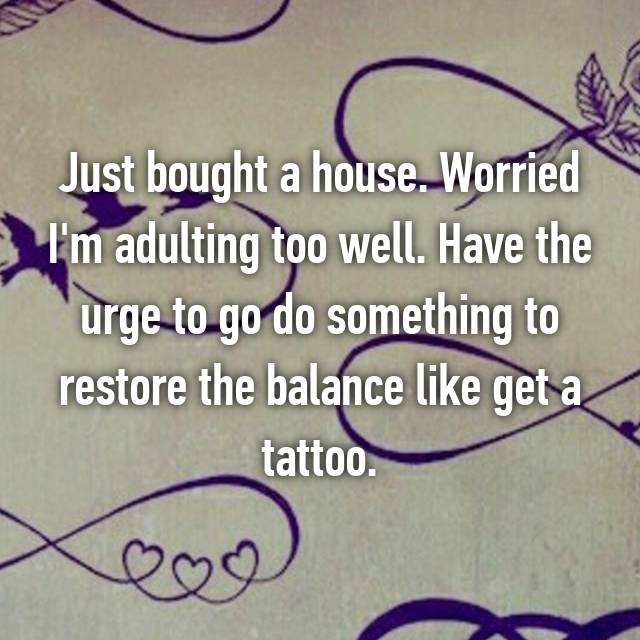Just bought a house. Worried I'm adulting too well. Have the urge to go do something to restore the balance like get a tattoo.