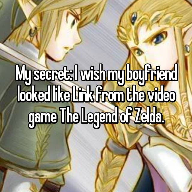 My secret: I wish my boyfriend looked like Link from the video game The Legend of Zelda.