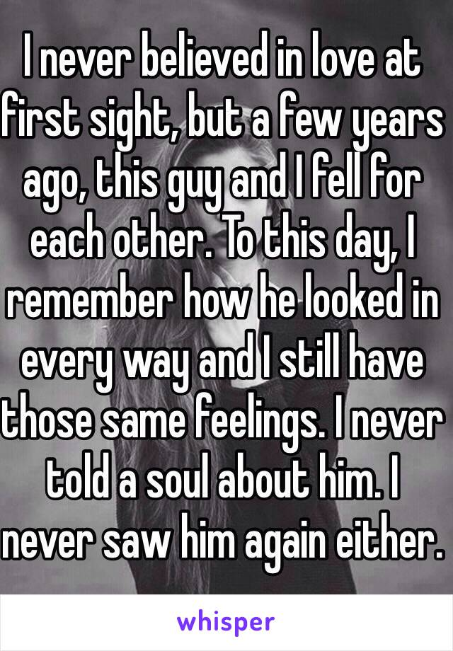 I never believed in love at first sight, but a few years ago, this guy and I fell for each other. To this day, I remember how he looked in every way and I still have those same feelings. I never told a soul about him. I never saw him again either.