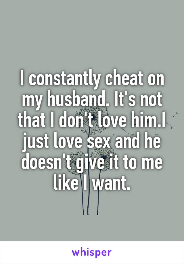I constantly cheat on my husband. It's not that I don't love him.I just love sex and he doesn't give it to me like I want.