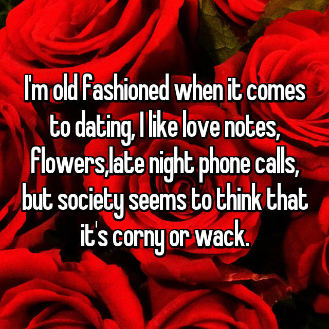 I'm old fashioned when it comes to dating, I like love notes, flowers,late night phone calls, but society seems to think that it's corny or wack.