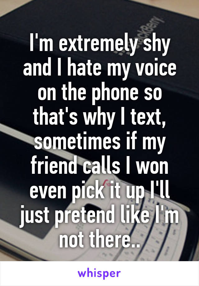 I'm extremely shy and I hate my voice on the phone so that's why I text, sometimes if my friend calls I won even pick it up I'll just pretend like I'm not there..