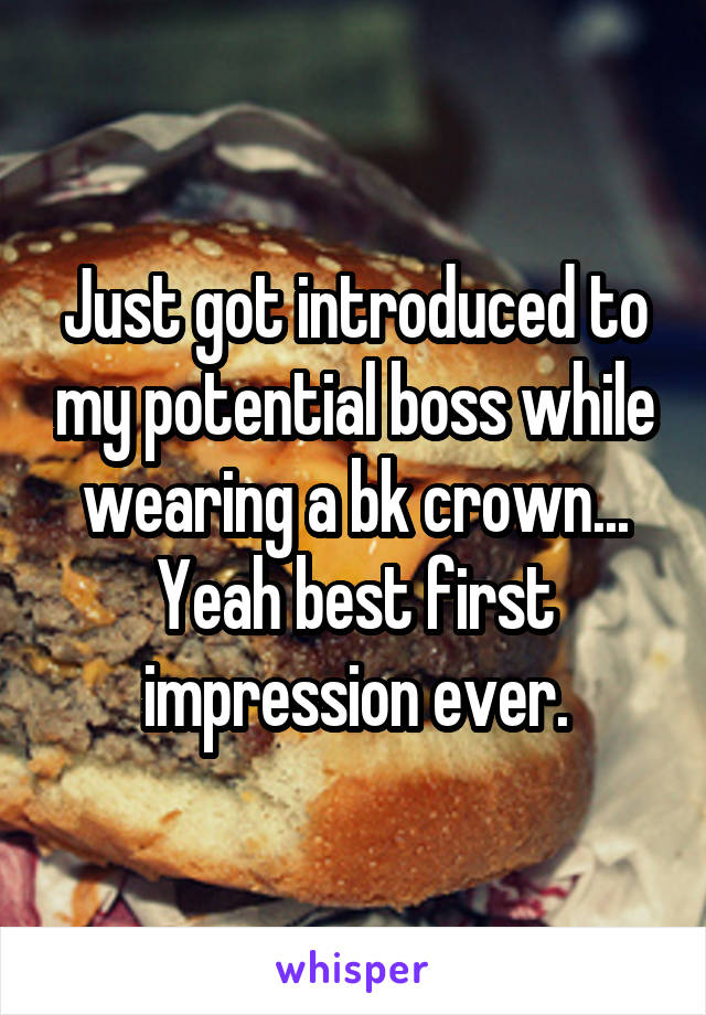 Just got introduced to my potential boss while wearing a bk crown... Yeah best first impression ever.