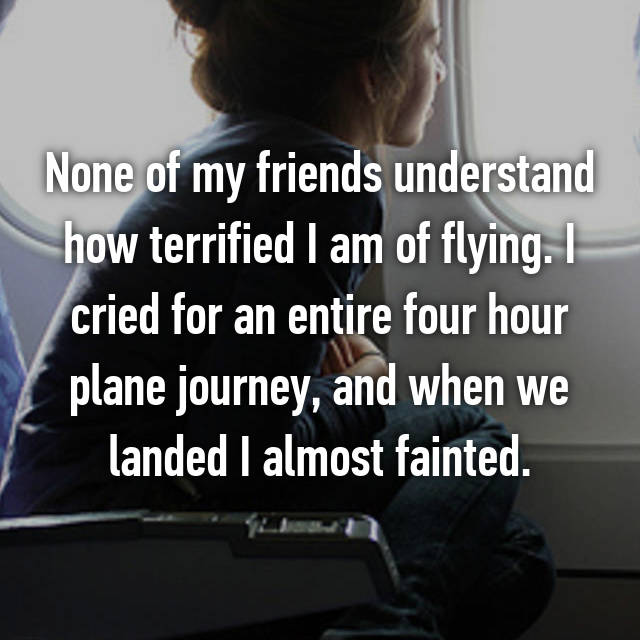None of my friends understand how terrified I am of flying. I cried for an entire four hour plane journey, and when we landed I almost fainted.