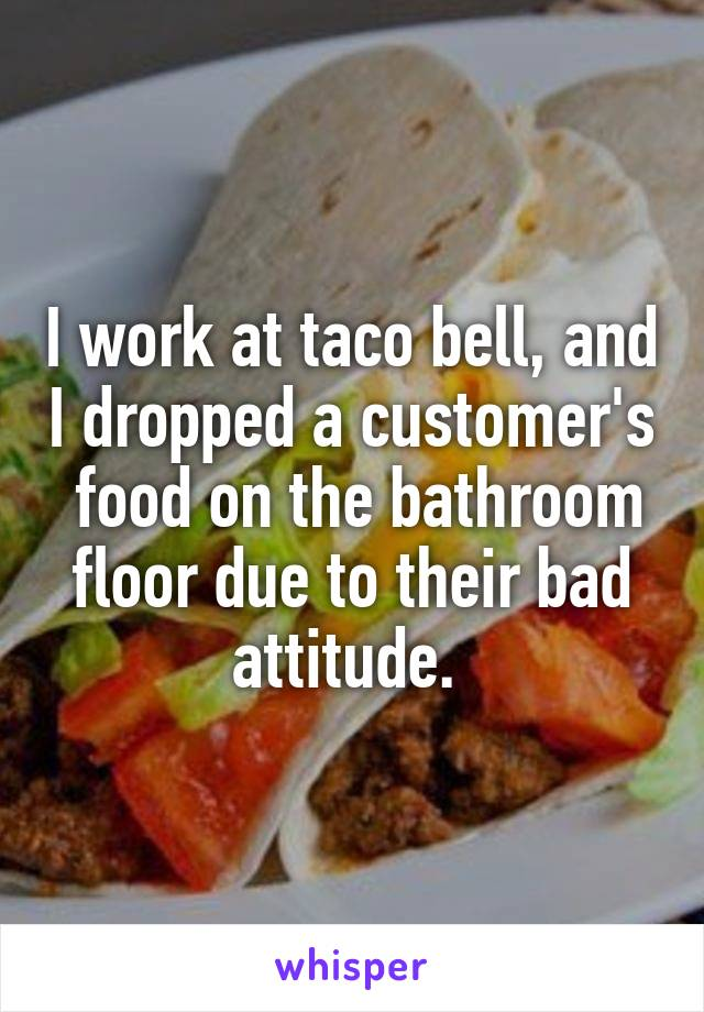 I work at taco bell, and I dropped a customer's  food on the bathroom floor due to their bad attitude.