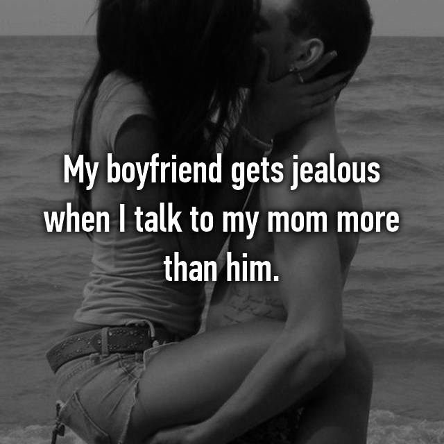 My boyfriend gets jealous when I talk to my mom more than him.