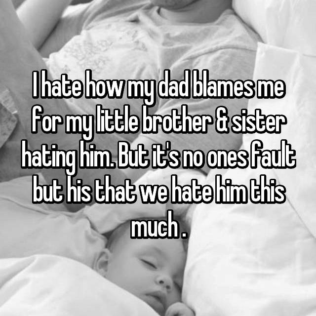 I hate how my dad blames me for my little brother & sister hating him. But it's no ones fault but his that we hate him this much .