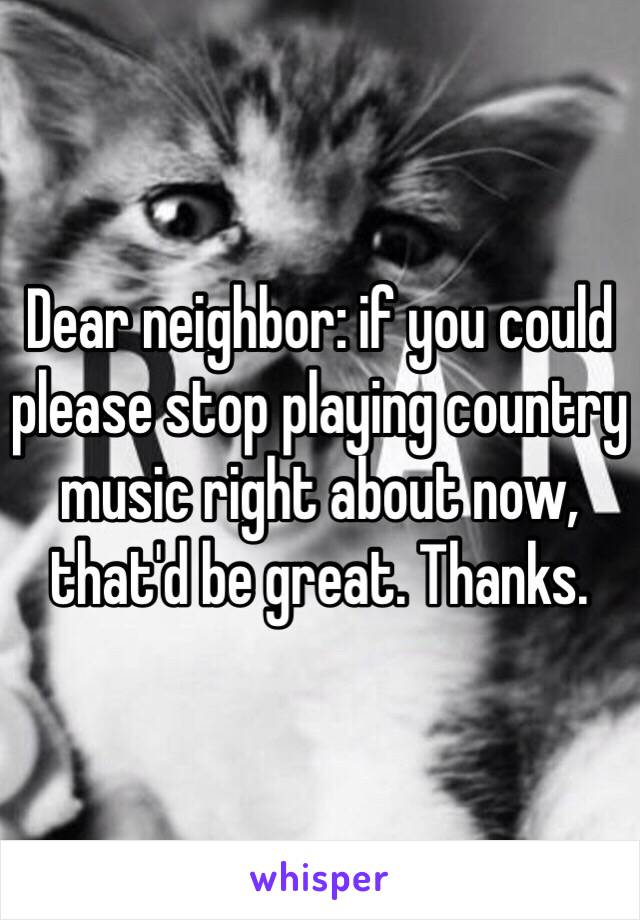 Dear neighbor: if you could please stop playing country