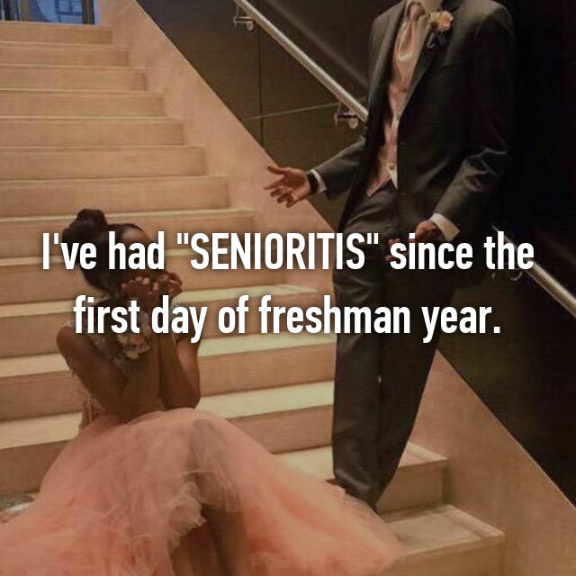 "I've had ""SENIORITIS"" since the first day of freshman year."