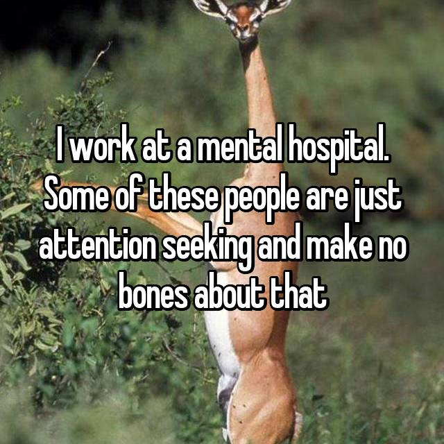I work at a mental hospital. Some of these people are just attention seeking and make no bones about that