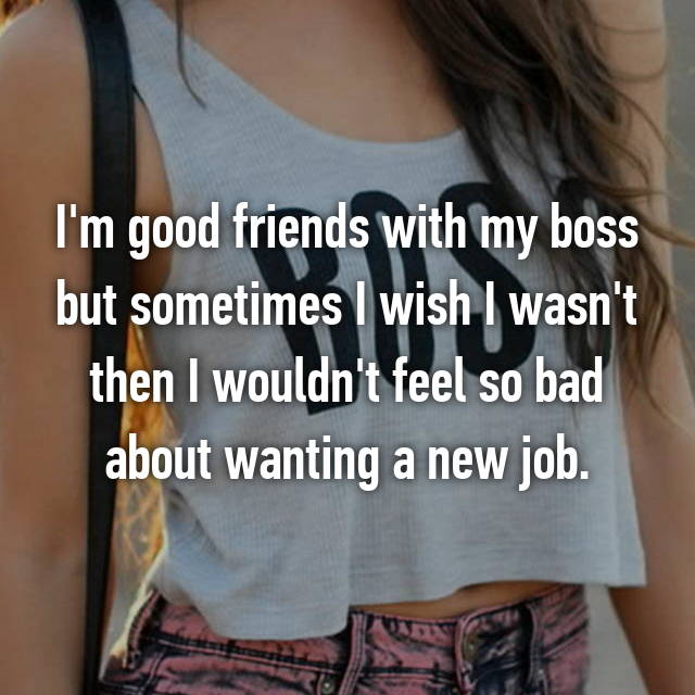I'm good friends with my boss but sometimes I wish I wasn't then I wouldn't feel so bad about wanting a new job.