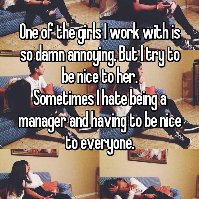 One of the girls I work with is so damn annoying. But I try to be nice to her. Sometimes I hate being a manager and having to be nice to everyone.