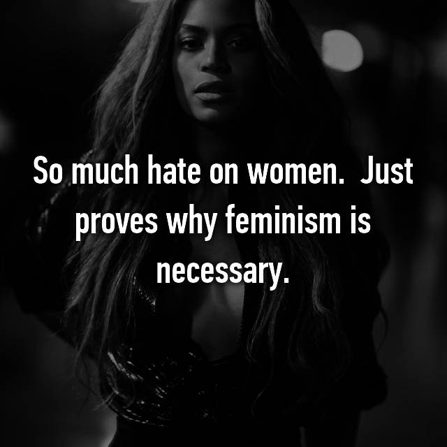 So much hate on women.  Just proves why feminism is necessary.
