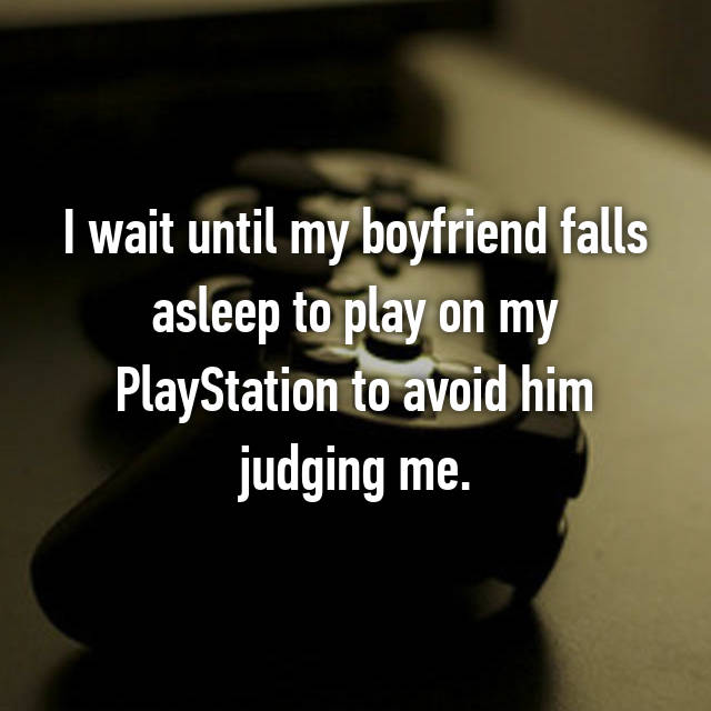 I wait until my boyfriend falls asleep to play on my PlayStation to avoid him judging me.