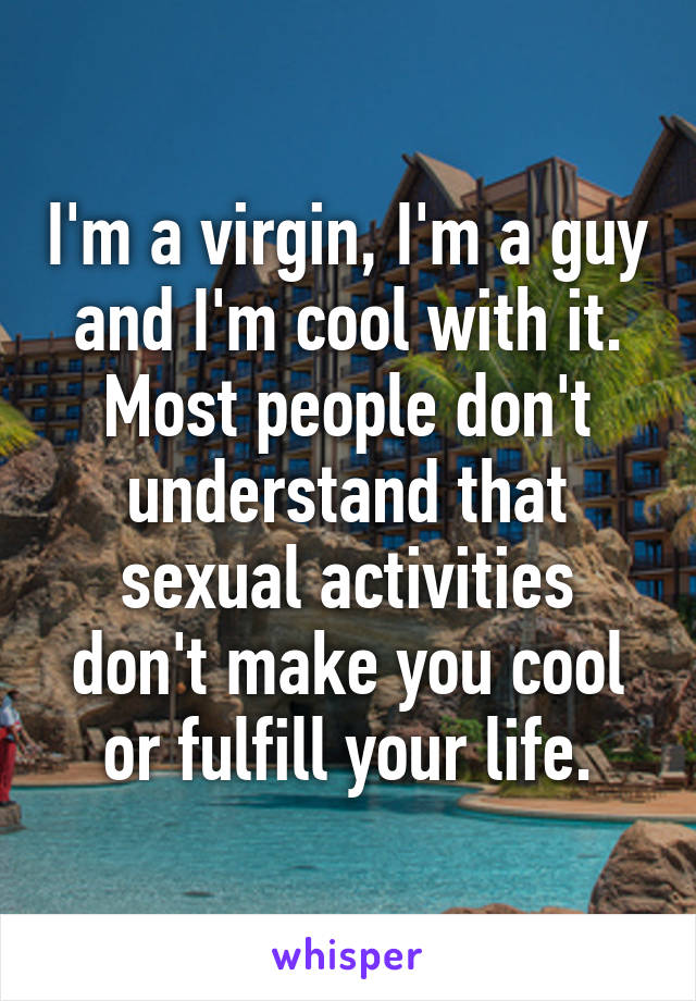 I'm a virgin, I'm a guy and I'm cool with it. Most people don't understand that sexual activities don't make you cool or fulfill your life.