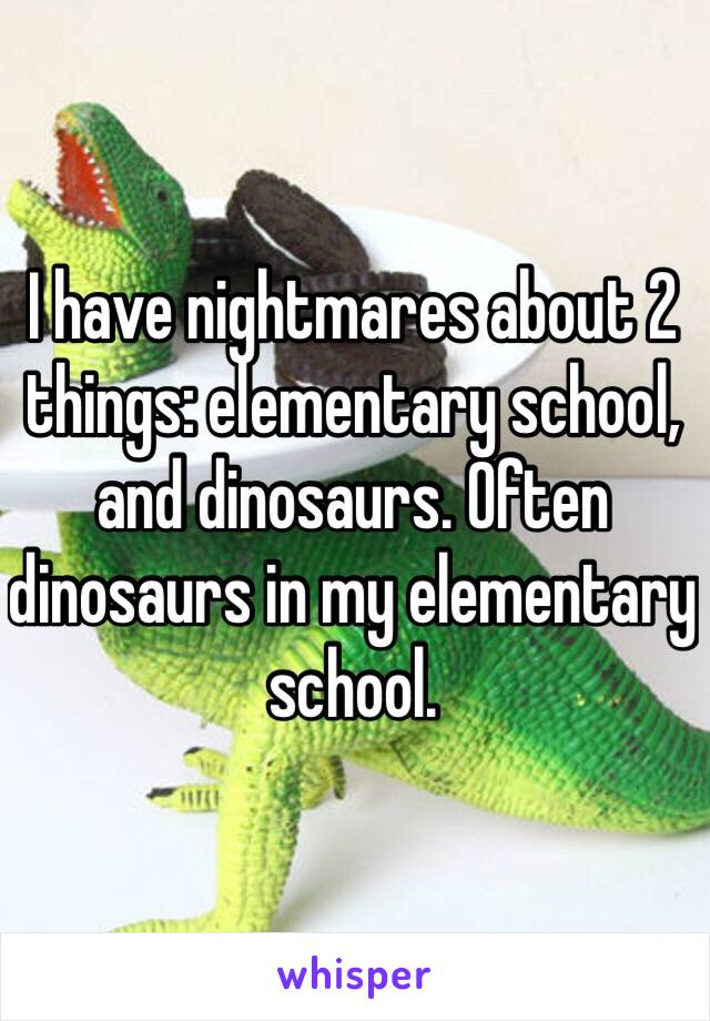 I have nightmares about 2 things: elementary school, and dinosaurs. Often dinosaurs in my elementary school.