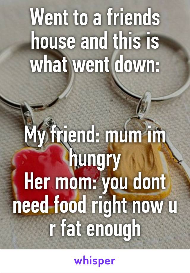 Went to a friends house and this is what went down:   My friend: mum im hungry Her mom: you dont need food right now u r fat enough