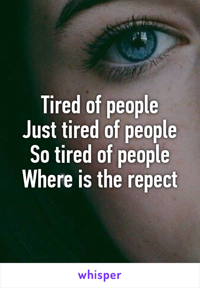 Tired of people Just tired of people So tired of people Where is the repect