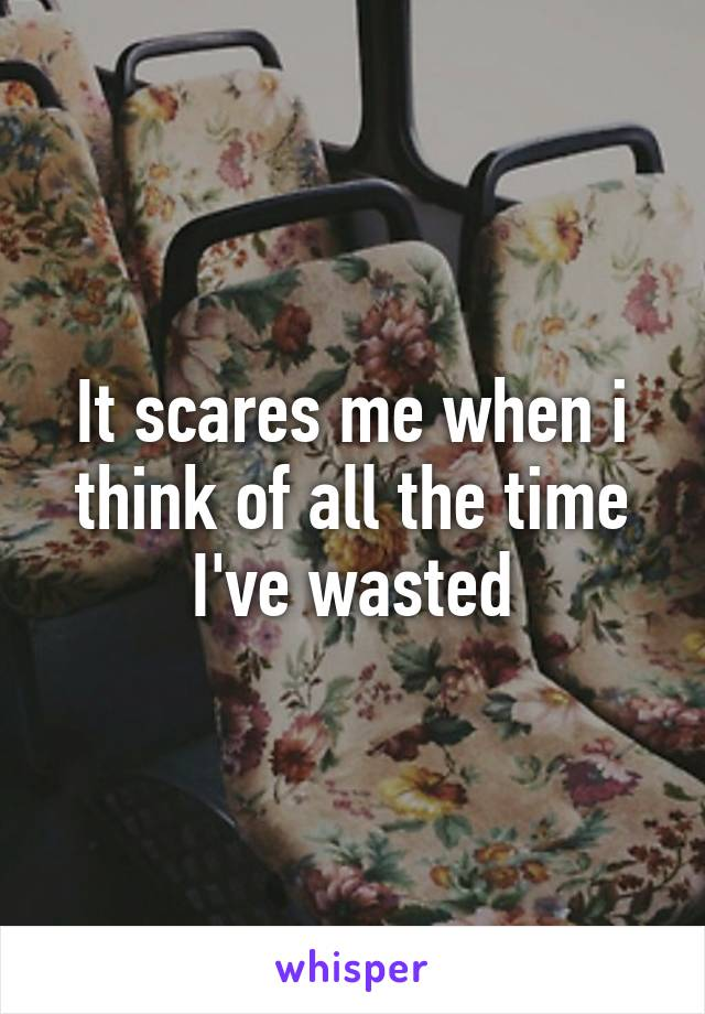 It scares me when i think of all the time I've wasted