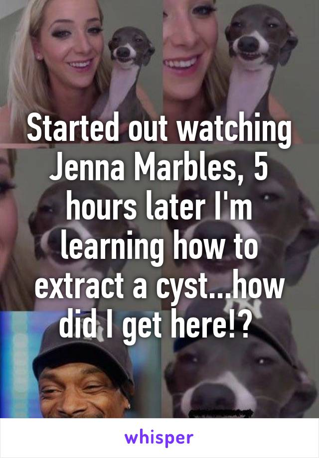 Started out watching Jenna Marbles, 5 hours later I'm learning how to extract a cyst...how did I get here!?