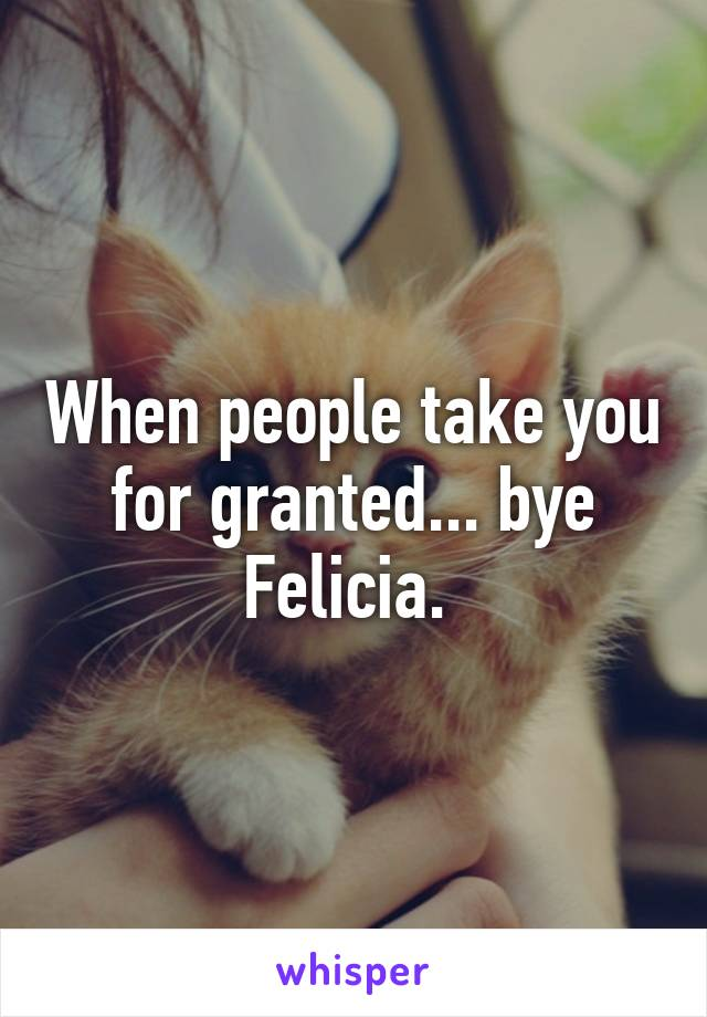When people take you for granted... bye Felicia.
