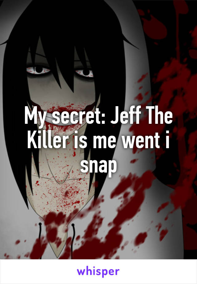 My secret: Jeff The Killer is me went i snap