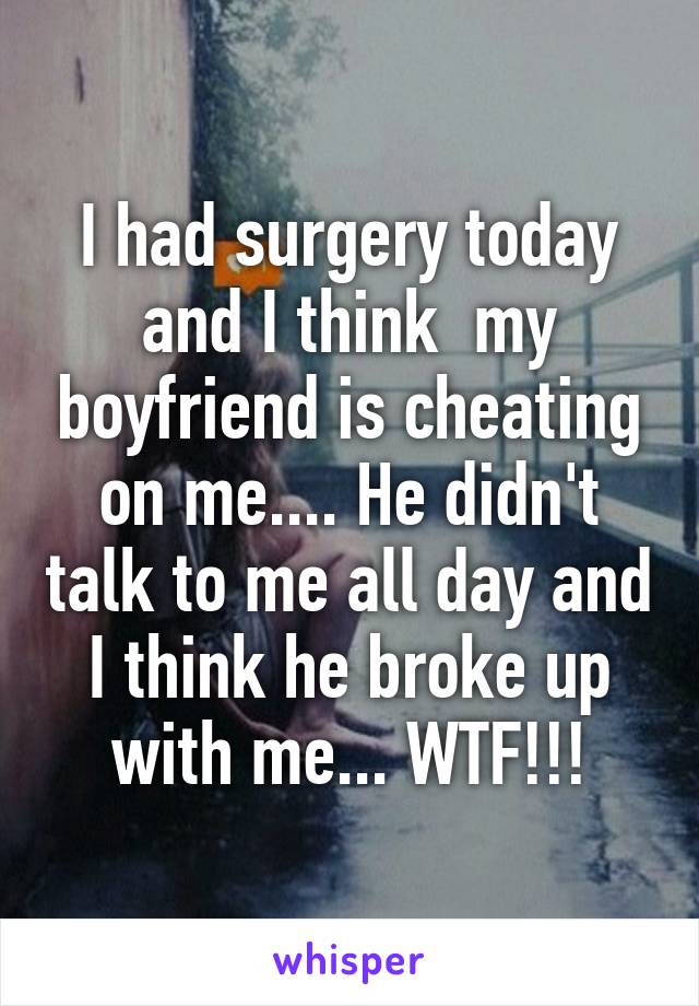 I had surgery today and I think  my boyfriend is cheating on me.... He didn't talk to me all day and I think he broke up with me... WTF!!!