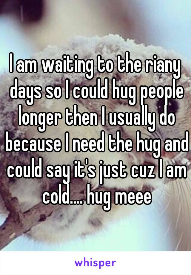 I am waiting to the riany days so I could hug people longer then I usually do because I need the hug and could say it's just cuz I am cold.... hug meee