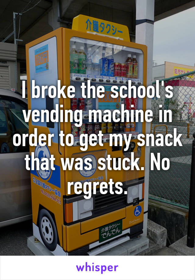 I broke the school's vending machine in order to get my snack that was stuck. No regrets.