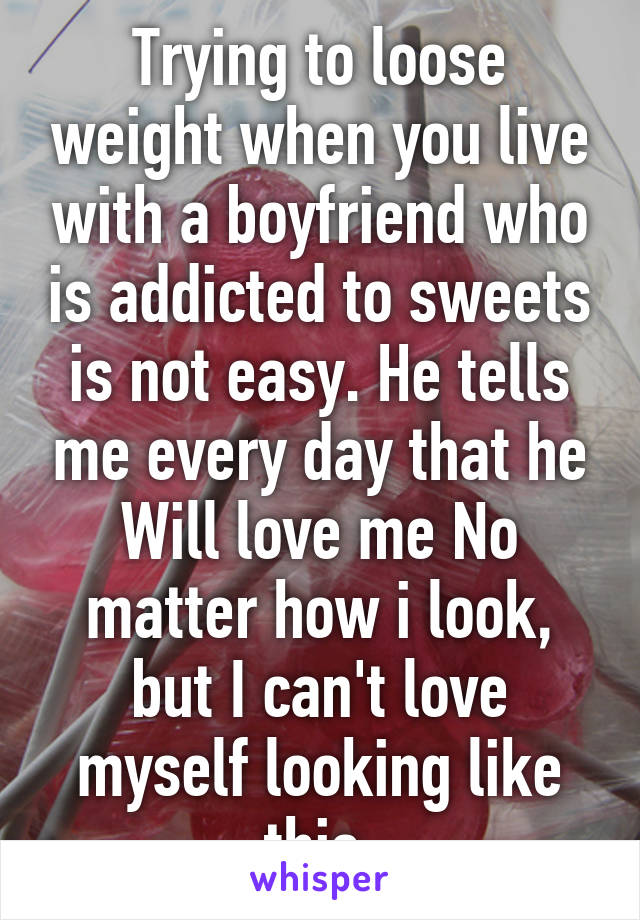 Trying to loose weight when you live with a boyfriend who is addicted to sweets is not easy. He tells me every day that he Will love me No matter how i look, but I can't love myself looking like this.