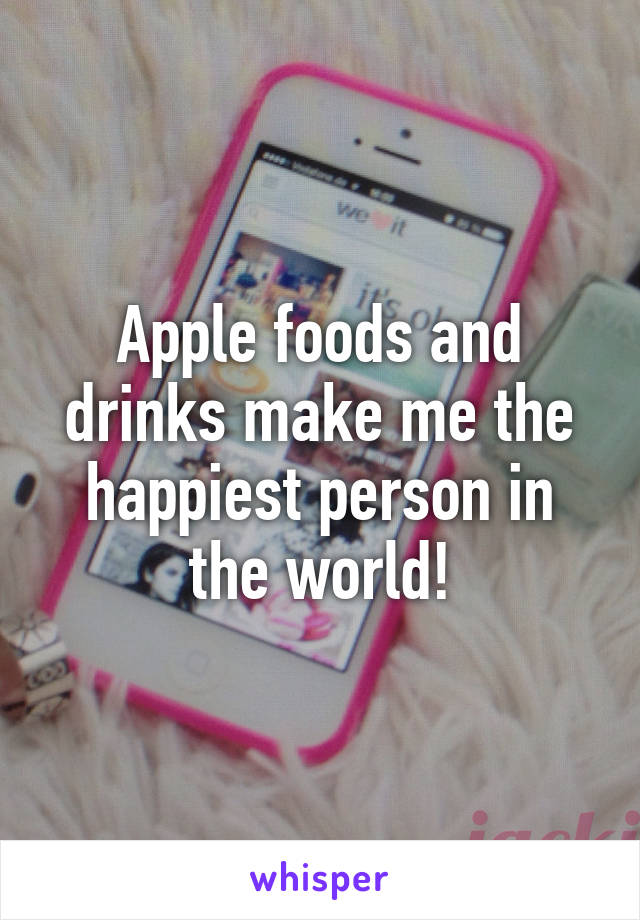 Apple foods and drinks make me the happiest person in the world!