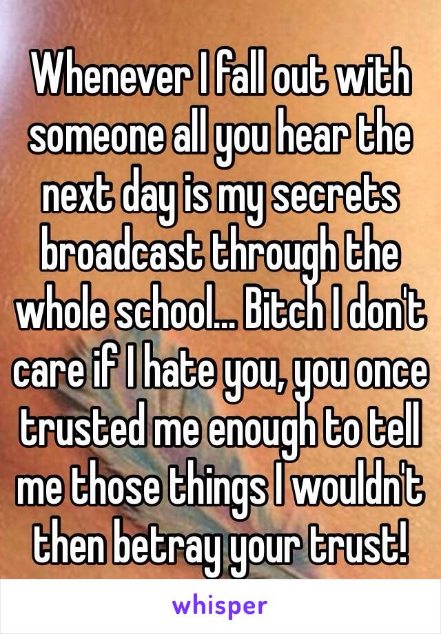 Whenever I fall out with someone all you hear the next day is my secrets broadcast through the whole school... Bitch I don't care if I hate you, you once trusted me enough to tell me those things I wouldn't then betray your trust!