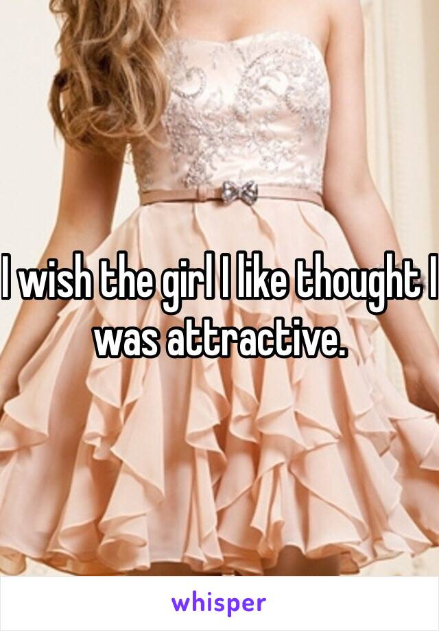 I wish the girl I like thought I was attractive.