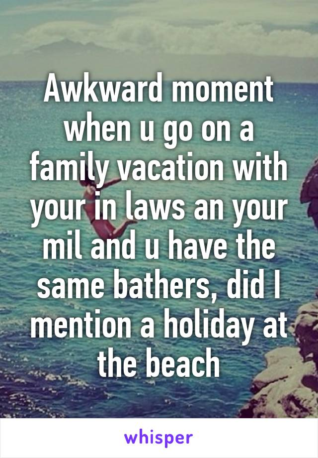Awkward moment when u go on a family vacation with your in laws an your mil and u have the same bathers, did I mention a holiday at the beach